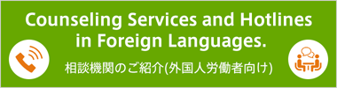 Counseling Services and Hotlines in Foreign Languages. 相談機関のご紹介(外国人労働者向け)